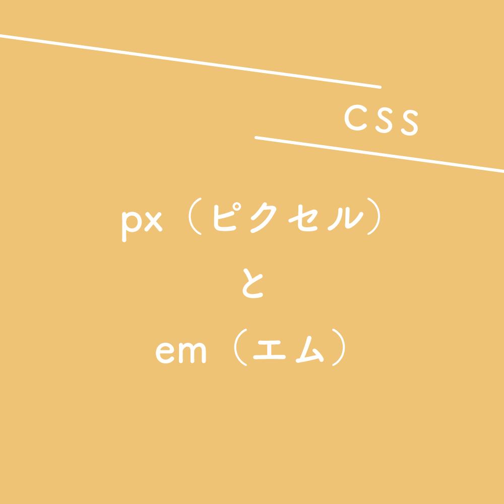 【CSS】px(ピクセル)とem(エム)