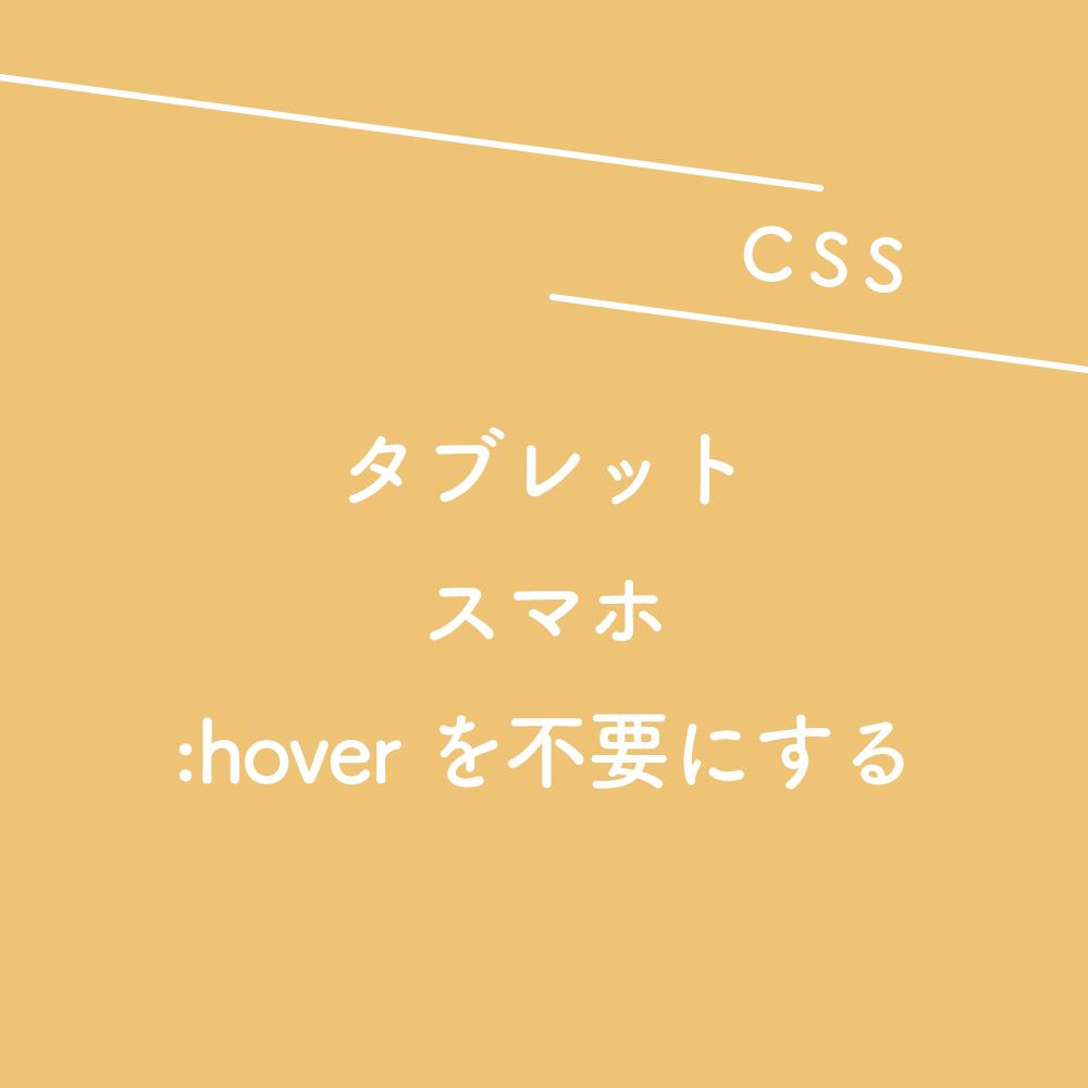 【CSS】タブレット、スマホ表示の時は:hoverを不要にする