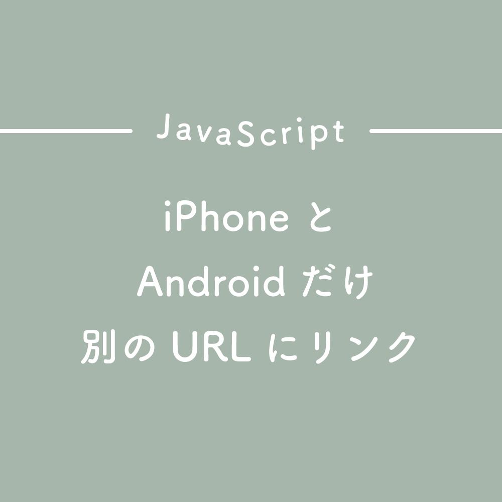 【JavaScript】iPhoneとAndroidだけ別のURLにリンクさせる