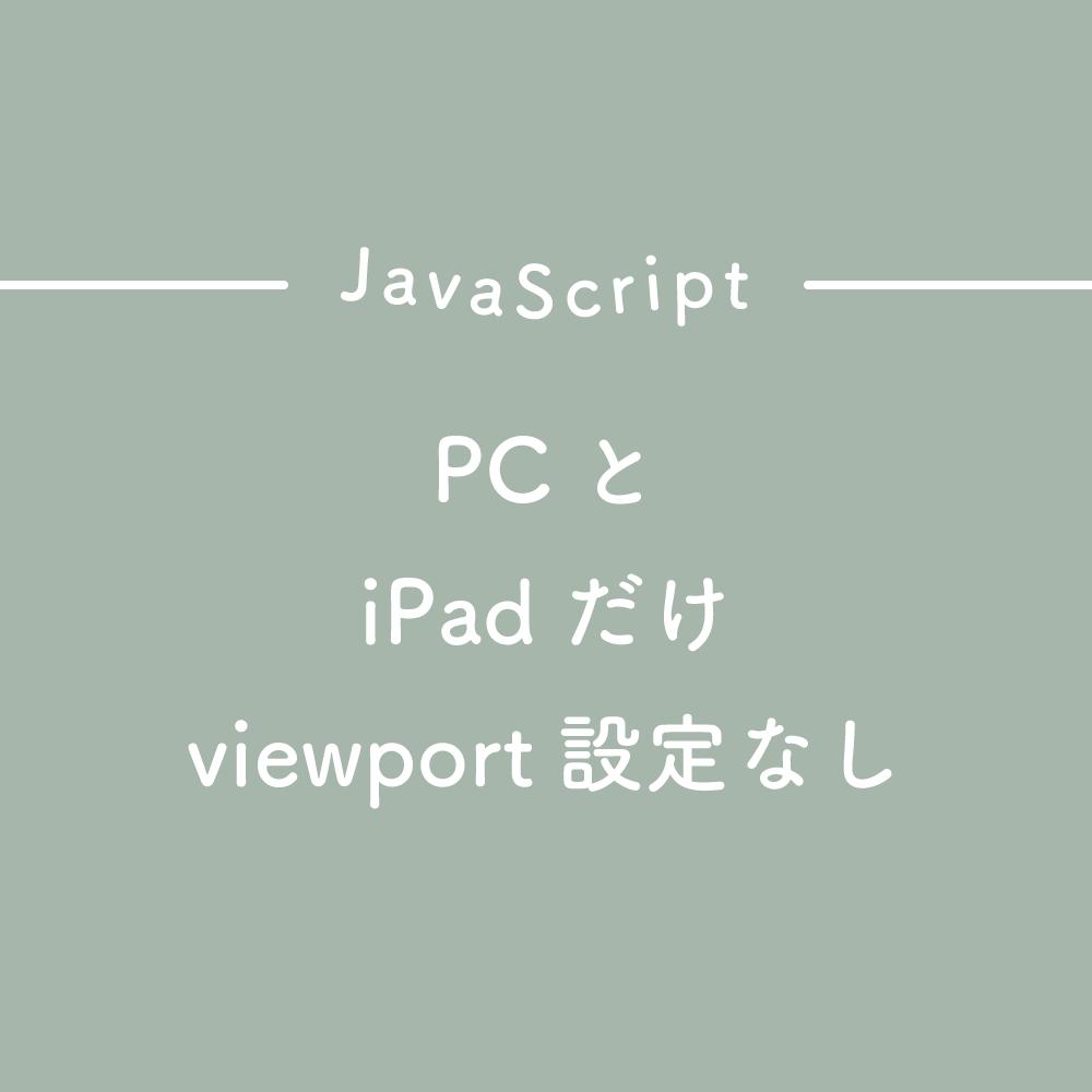 【JavaScript】PCとiPadだけviewport設定なしにする