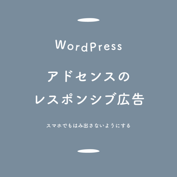 【WordPress】アドセンスのレスポンシブ広告、スマホでもはみ出さないようにする
