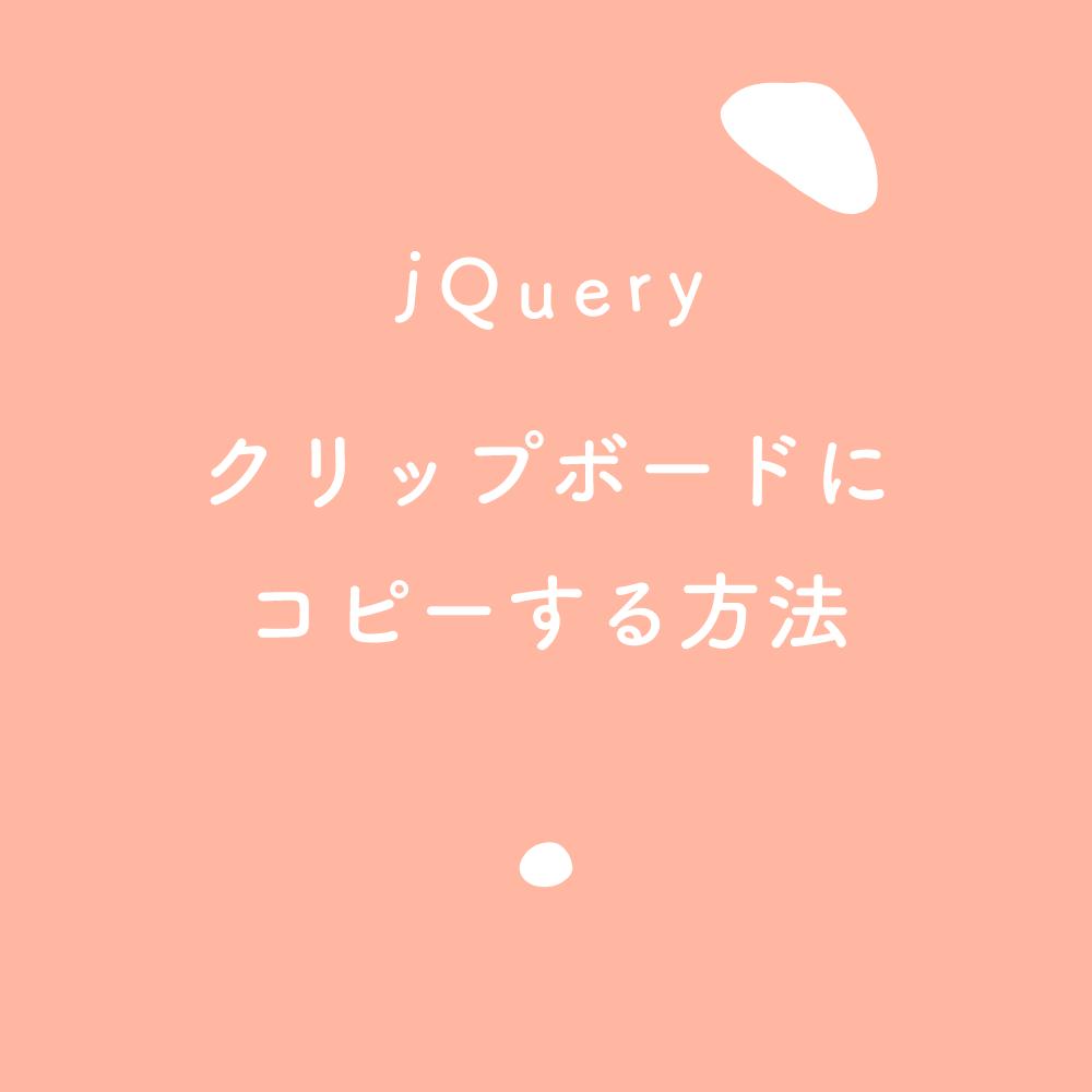 【jQuery】テキストをクリップボードにコピーする方法のあれこれ