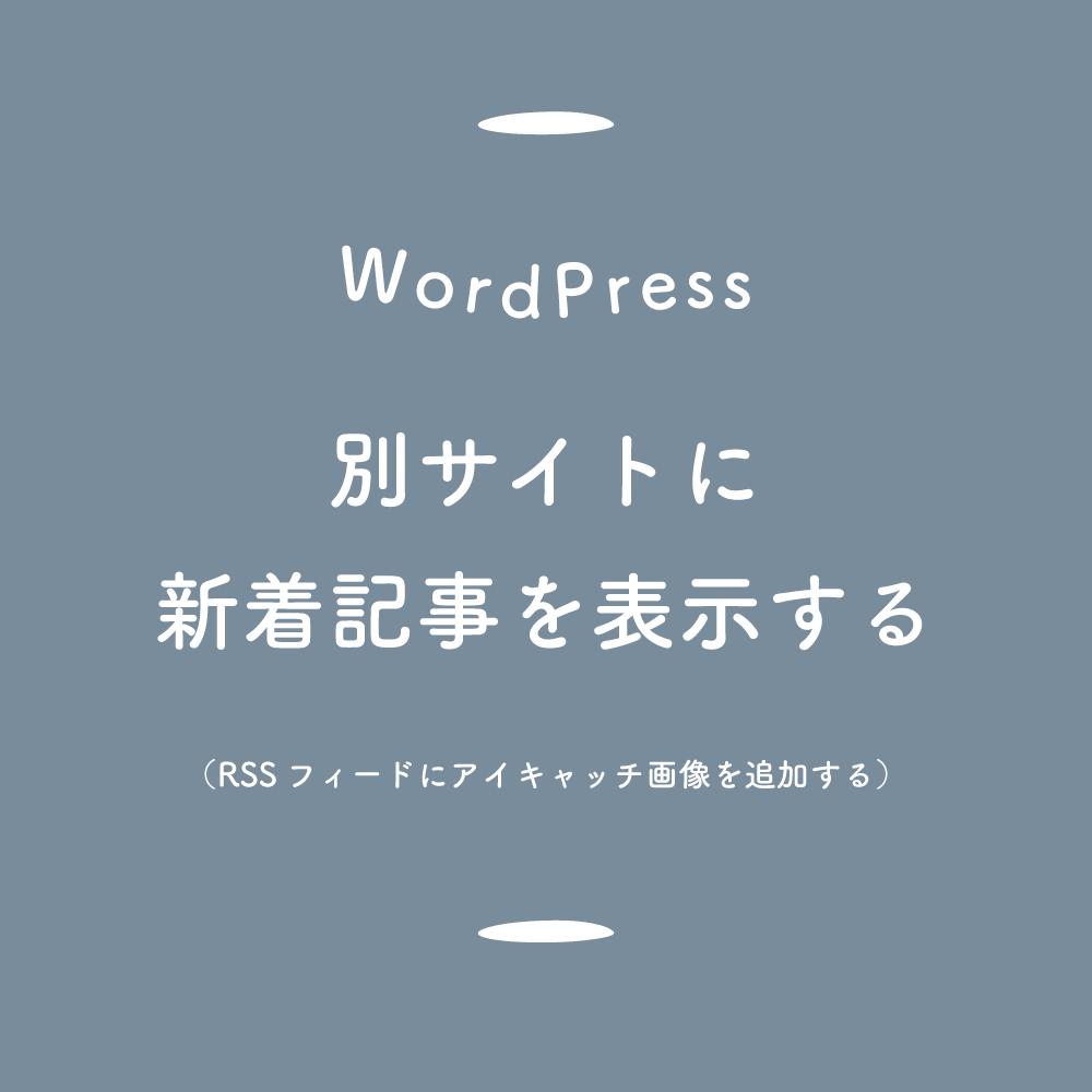 【WordPress】別サイトにアイキャッチ画像付きの新着記事を表示する(RSSフィードで簡単に)