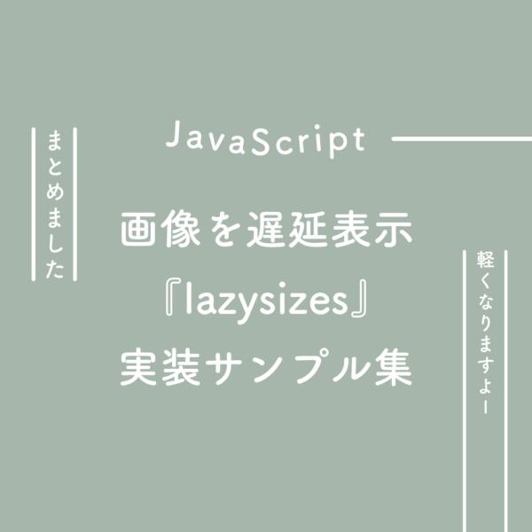 【JavaScript】画像を遅延表示させる『lazysizes』の実装サンプル集