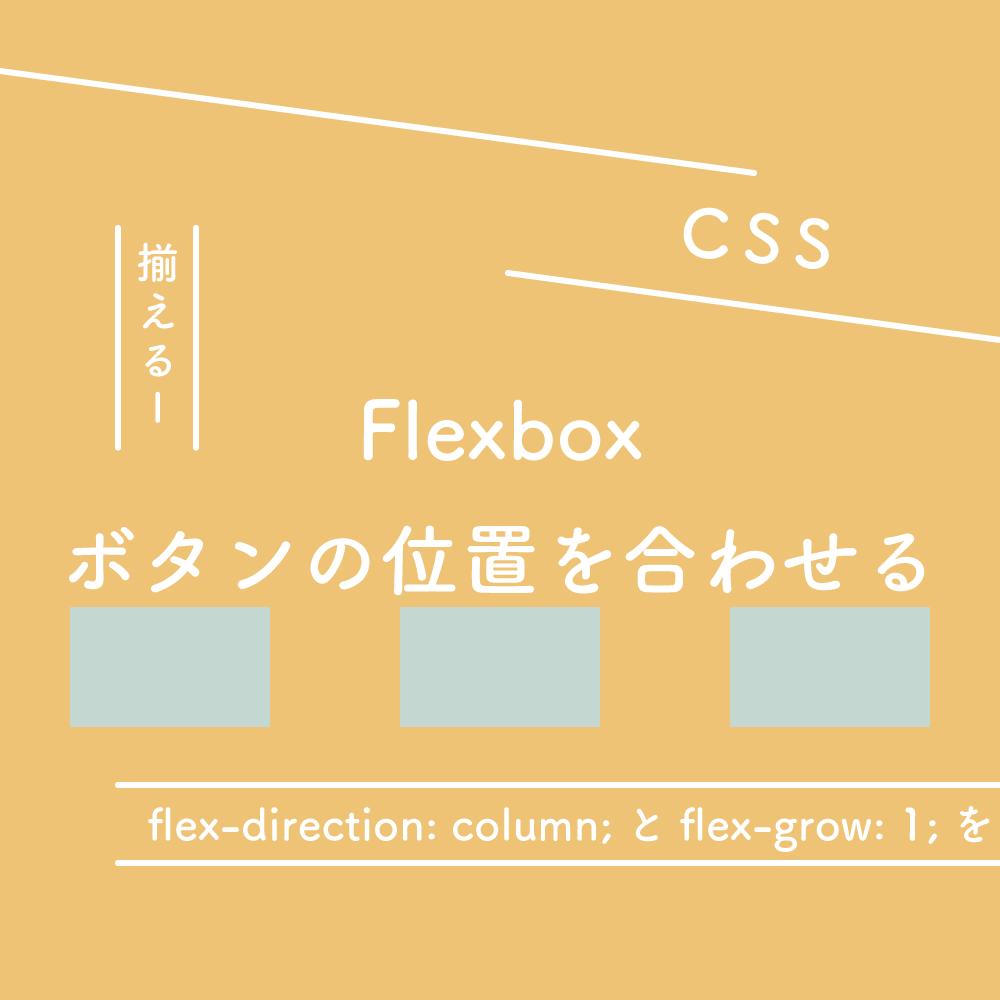 【CSS】Flexbox、flex-direction: column;とflex-grow: 1;を使ってボタンの位置を合わせる