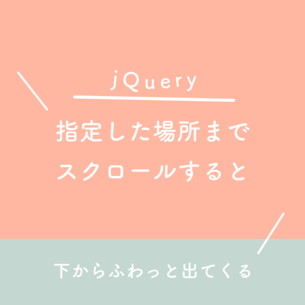 【jQuery】指定した場所までスクロールすると下からふわっと出てくる